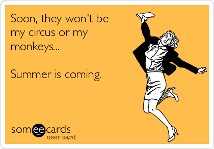 Soon, they won't be my circus or my monkeys...  Summer is coming.