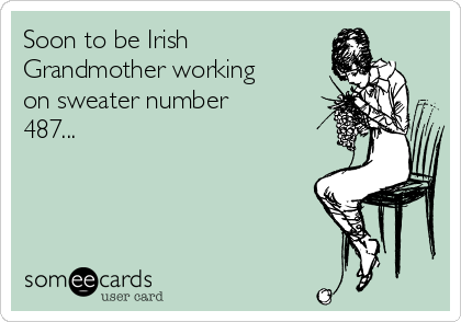 Soon to be Irish Grandmother working on sweater number 487...