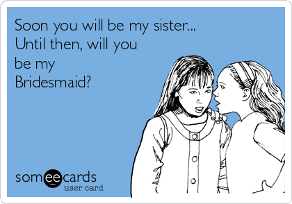 Soon you will be my sister... Until then, will you be my  Bridesmaid?