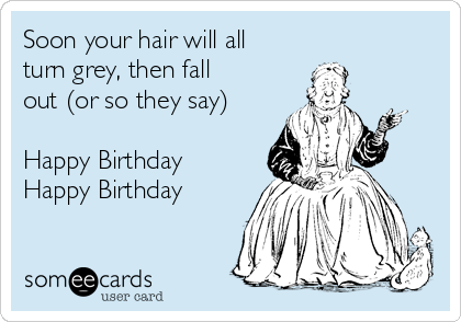 Soon your hair will all turn grey, then fall out (or so they say)  Happy Birthday Happy Birthday