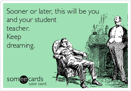Sooner or later, this will be you and your student teacher. Keep dreaming.