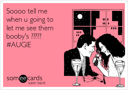 Soooo tell me when u going to let me see them     booby's ?????          #AUGIE