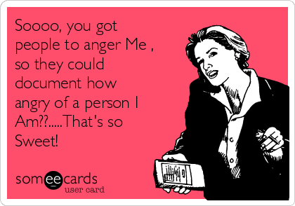 Soooo, you got people to anger Me , so they could document how angry of a person I Am??.....That's so Sweet!