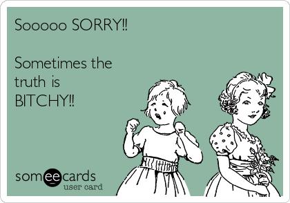 Sooooo SORRY!!    Sometimes the truth is BITCHY!!