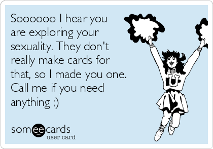 Soooooo I hear you are exploring your sexuality. They don't really make cards for that, so I made you one. Call me if you need anything ;)