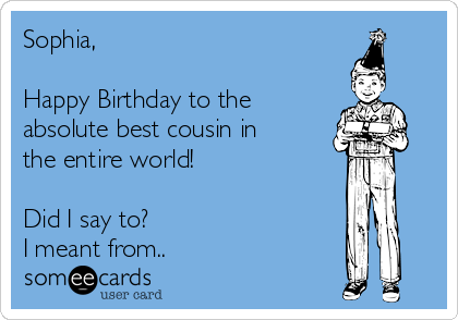 Sophia,  Happy Birthday to the absolute best cousin in the entire world!  Did I say to?  I meant from..