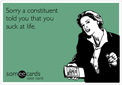 Sorry a constituent told you that you suck at life.
