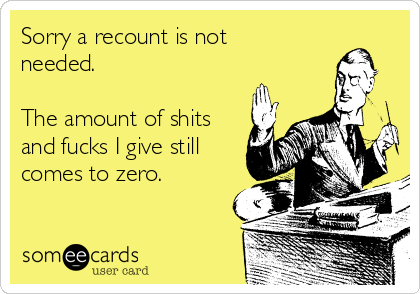 Sorry a recount is not needed.  The amount of shits and fucks I give still comes to zero.