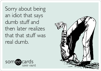 Sorry about being an idiot that says dumb stuff and then later realizes that that stuff was real dumb.