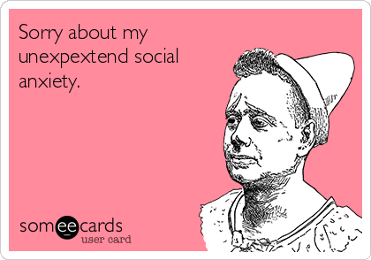 Sorry about my unexpextend social anxiety.