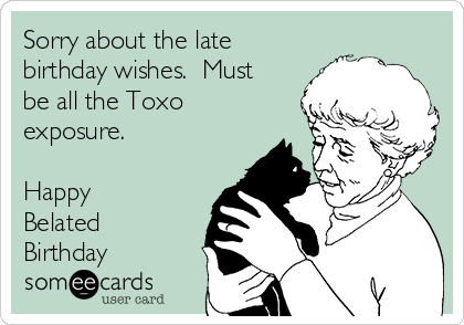 Sorry About The Late Birthday Wishes Must Be All The Toxo Exposure