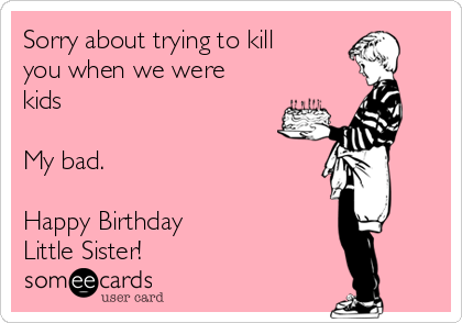 Little Sister Birthday Card Sorry About Trying To Kill You When We Were Kids My Bad Happy