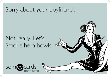 Sorry about your boyfriend..    Not really. Let's Smoke hella bowls.