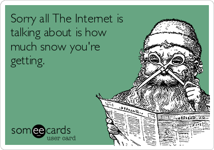 Sorry all The Internet is talking about is how much snow you're getting.