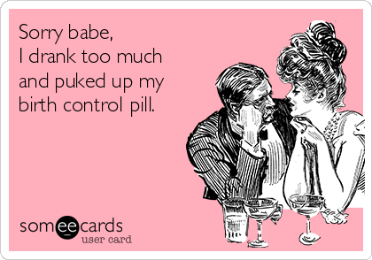 Sorry babe, I drank too much and puked up my birth control pill.