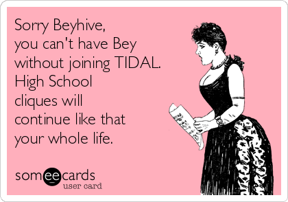 Sorry Beyhive,  you can't have Bey without joining TIDAL.  High School cliques will continue like that your whole life.
