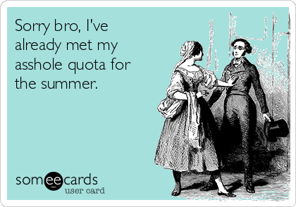 Sorry bro, I've already met my asshole quota for the summer.
