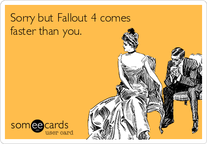 Sorry but Fallout 4 comes  faster than you.