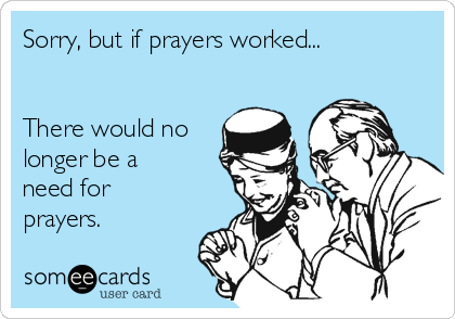 Sorry, but if prayers worked...   There would no longer be a need for prayers.
