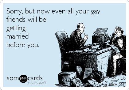 Sorry, but now even all your gay  friends will be getting married before you.
