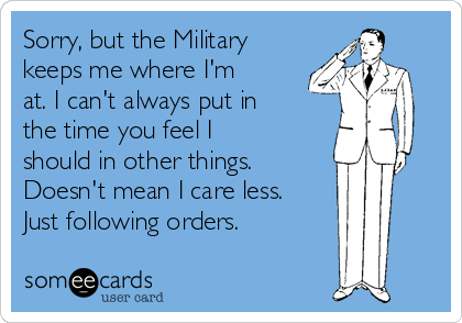 Sorry, but the Military  keeps me where I'm at. I can't always put in the time you feel I should in other things. Doesn't mean I care less. Just following orders.