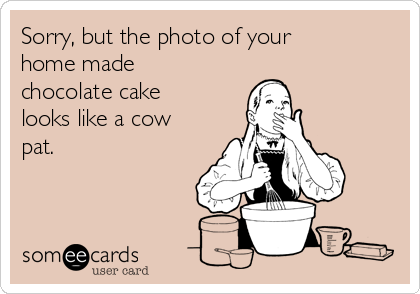 Sorry, but the photo of your home made chocolate cake looks like a cow pat.