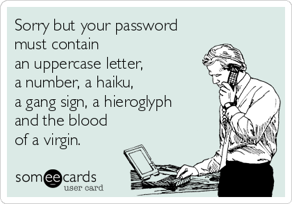Sorry but your password must contain an uppercase letter,  a number, a haiku,  a gang sign, a hieroglyph  and the blood of a virgin.