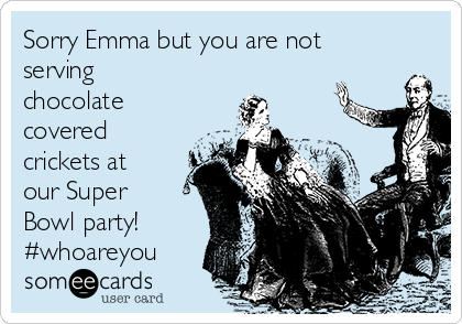 Sorry Emma but you are not serving chocolate covered crickets at our Super Bowl party!  #whoareyou