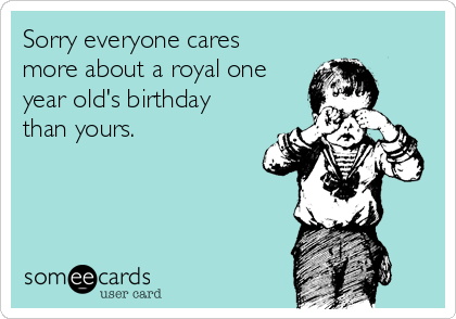 Sorry everyone cares more about a royal one year old's birthday than yours.