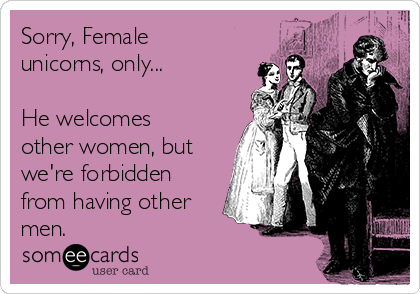 Sorry, Female unicorns, only...  He welcomes other women, but we're forbidden from having other men.