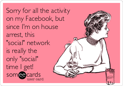 """Sorry for all the activity on my Facebook, but since I'm on house arrest, this """"social"""" network is really the only """"social"""" time I get!"""