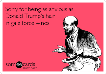 Sorry for being as anxious as Donald Trump's hair in gale force winds.