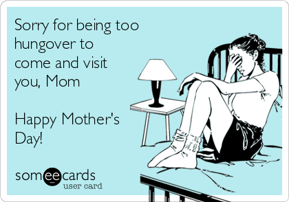 Sorry for being too hungover to come and visit you, Mom  Happy Mother's Day!