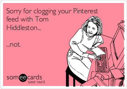 Sorry for clogging your Pinterest feed with Tom Hiddleston...  ...not.