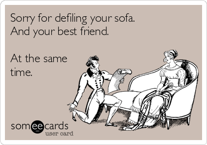 Sorry for defiling your sofa.   And your best friend.  At the same time.