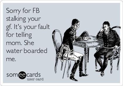 Sorry for FB stalking your gf. It's your fault for telling mom. She water
