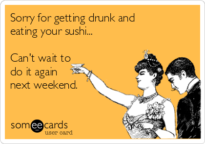 Sorry for getting drunk and eating your sushi...  Can't wait to do it again next weekend.