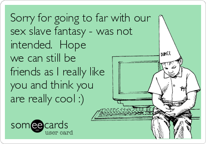 Sorry for going to far with our sex slave fantasy - was not intended.  Hope we can still be friends as I really like you and think you are really cool :)