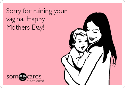 Sorry for ruining your vagina. Happy Mothers Day!