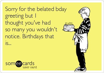 Sorry for the belated bday greeting but I thought you've had so many you wouldn't notice. Birthdays that is...