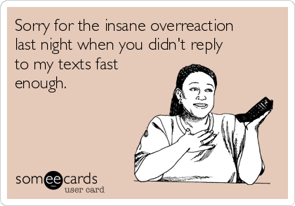 Sorry for the insane overreaction last night when you didn't reply to my texts fast enough.