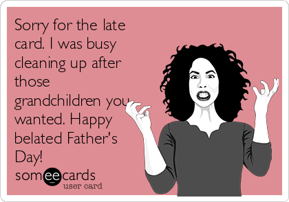 Sorry for the late card. I was busy cleaning up after those grandchildren you wanted. Happy belated Father's Day!