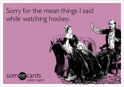 Sorry for the mean things I said while watching hockey.