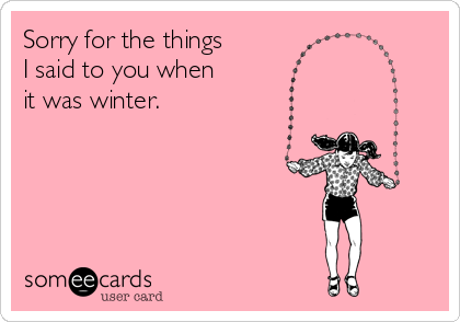 Sorry for the things  I said to you when  it was winter.