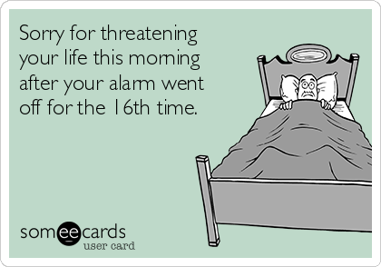 Sorry for threatening your life this morning after your alarm went off for the 16th time.