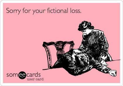 Sorry for your fictional loss.