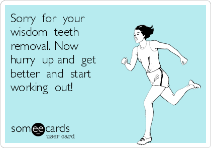 Sorry  for  your  wisdom  teeth  removal. Now  hurry  up and  get  better  and  start  working  out!