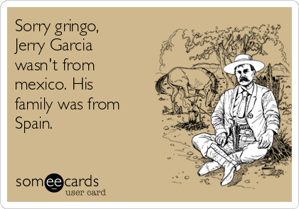 Sorry gringo, Jerry Garcia wasn't from mexico. His family was from Spain.