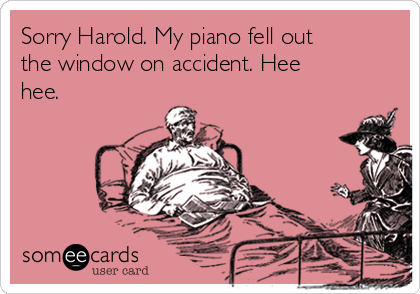 Sorry Harold. My piano fell out the window on accident. Hee hee.