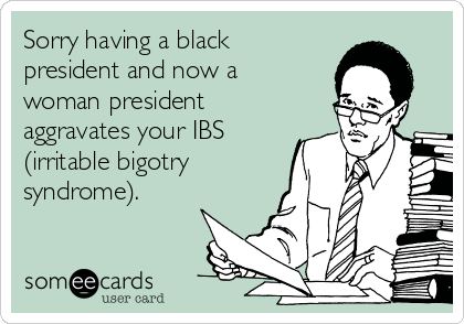 Sorry having a black president and now a woman president aggravates your IBS (irritable bigotry syndrome).